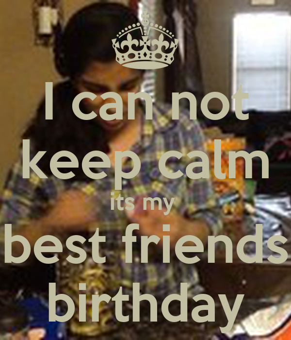 I can not keep calm its my  best friends birthday