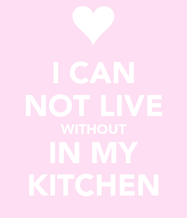 I CAN NOT LIVE WITHOUT IN MY KITCHEN