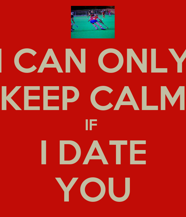 I CAN ONLY KEEP CALM IF  I DATE YOU