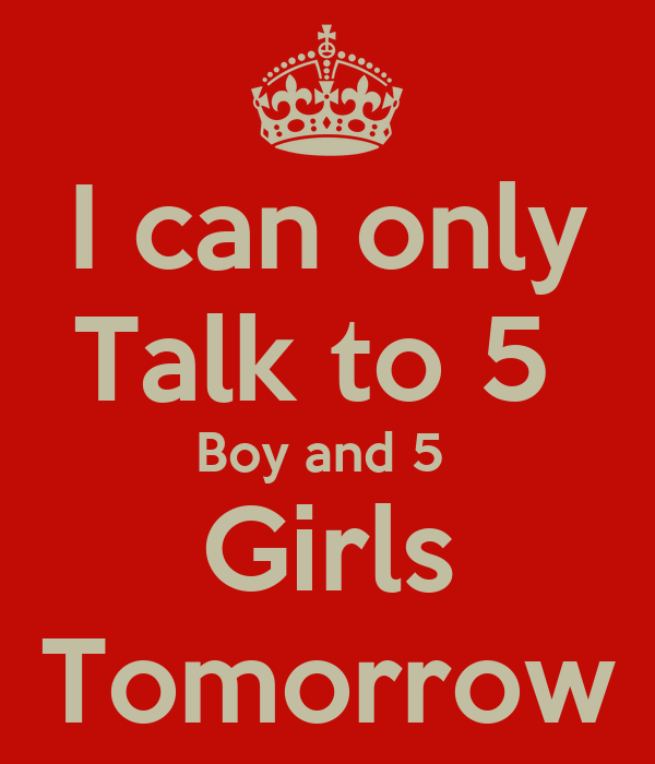 I can only Talk to 5  Boy and 5  Girls Tomorrow