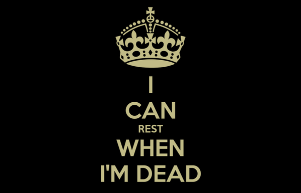 I CAN REST WHEN I'M DEAD