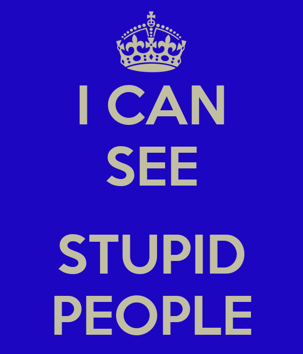 I CAN SEE  STUPID PEOPLE