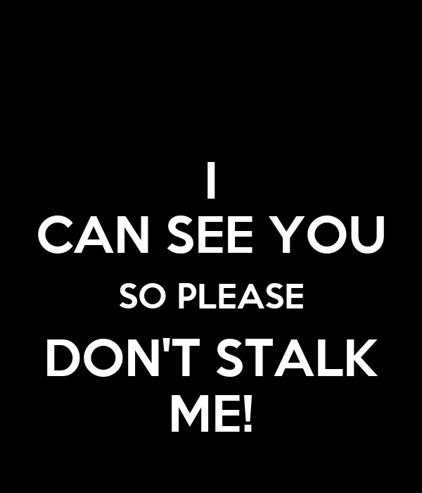 I CAN SEE YOU SO PLEASE DON'T STALK ME!