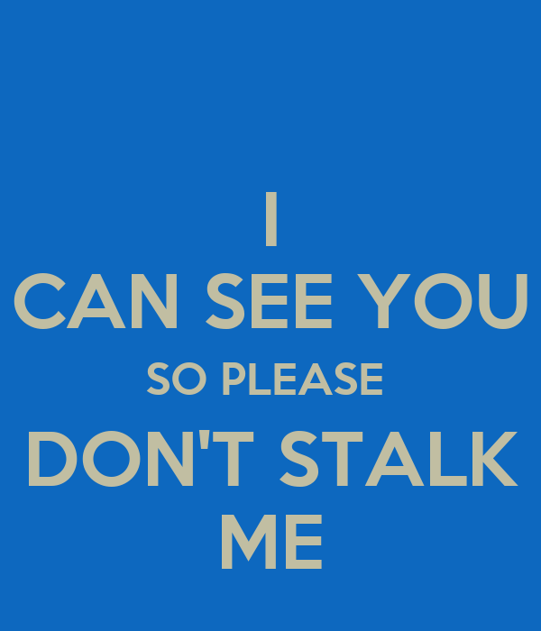 I CAN SEE YOU SO PLEASE  DON'T STALK ME