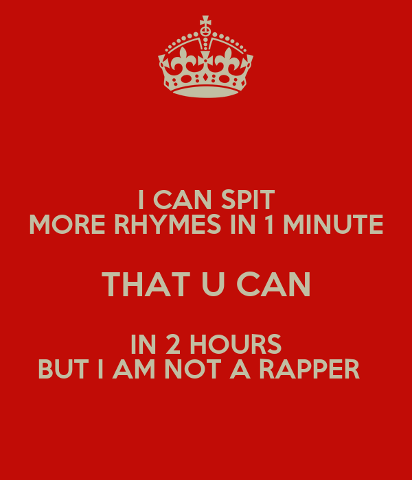 I CAN SPIT MORE RHYMES IN 1 MINUTE THAT U CAN IN 2 HOURS BUT I AM NOT A RAPPER