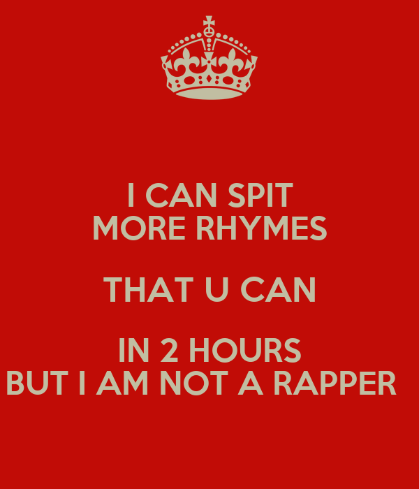 I CAN SPIT MORE RHYMES THAT U CAN IN 2 HOURS BUT I AM NOT A RAPPER