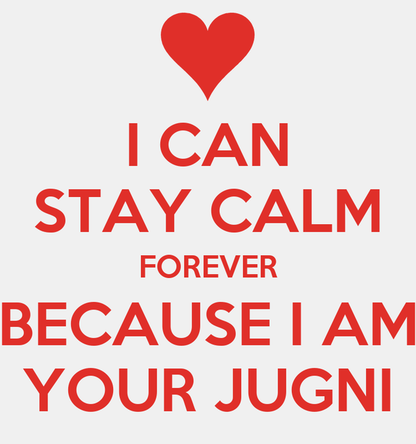 I CAN STAY CALM FOREVER BECAUSE I AM YOUR JUGNI