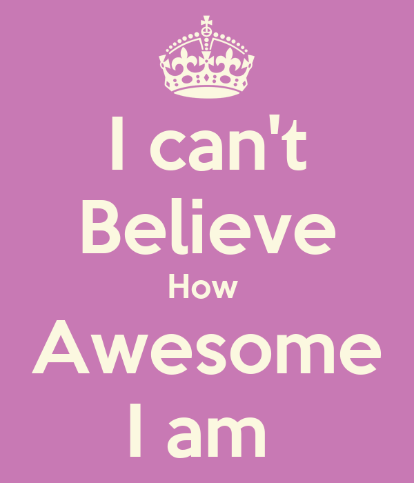 I can't Believe How  Awesome I am