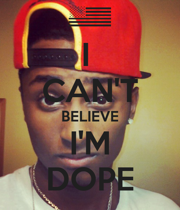 I  CAN'T BELIEVE I'M DOPE