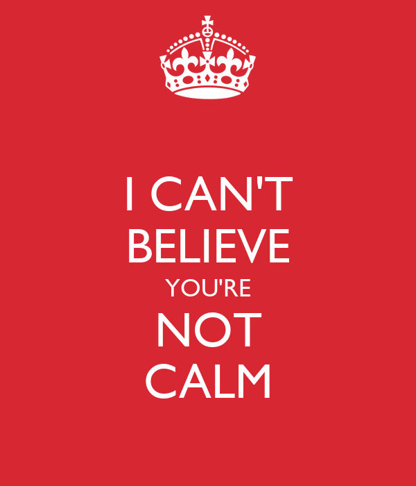 I CAN'T BELIEVE YOU'RE NOT CALM
