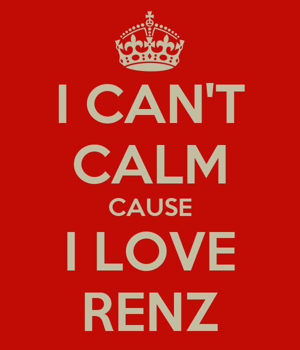 I CAN'T CALM CAUSE I LOVE RENZ