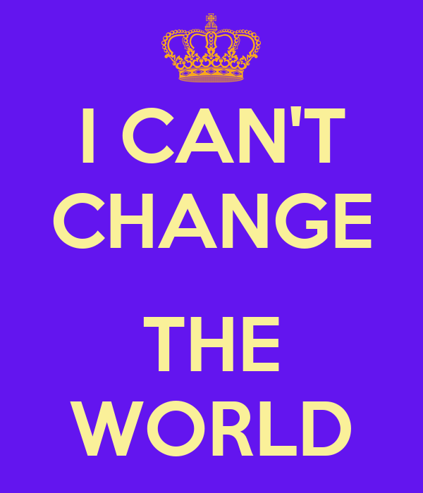 I CAN'T CHANGE  THE WORLD