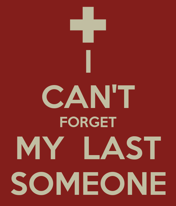I CAN'T FORGET MY  LAST SOMEONE