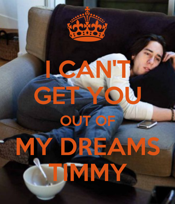 I CAN'T GET YOU OUT OF MY DREAMS TIMMY