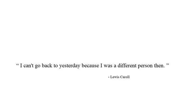 """"""" I can't go back to yesterday because I was a different person then. """"                                                          - Lewis Caroll"""