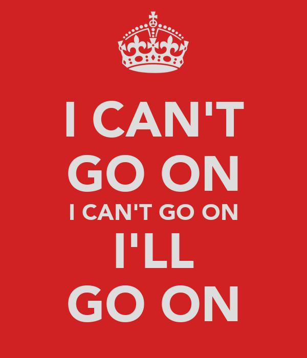 I CAN'T GO ON I CAN'T GO ON I'LL GO ON