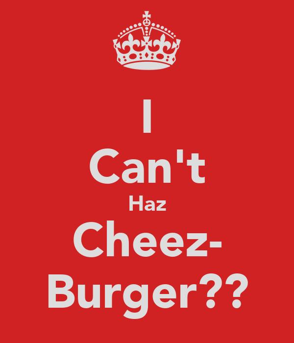 I Can't Haz Cheez- Burger??