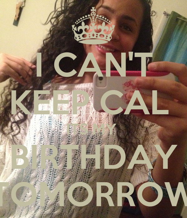 I CAN'T KEEP CAL  ITS MY  BIRTHDAY TOMORROW