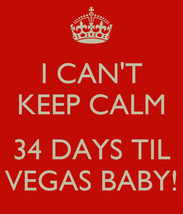I CAN'T KEEP CALM  34 DAYS TIL VEGAS BABY!