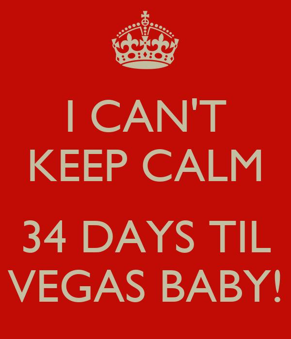 I CAN'T KEEP CALM  34 DAYS TIL VEGAS BABY!