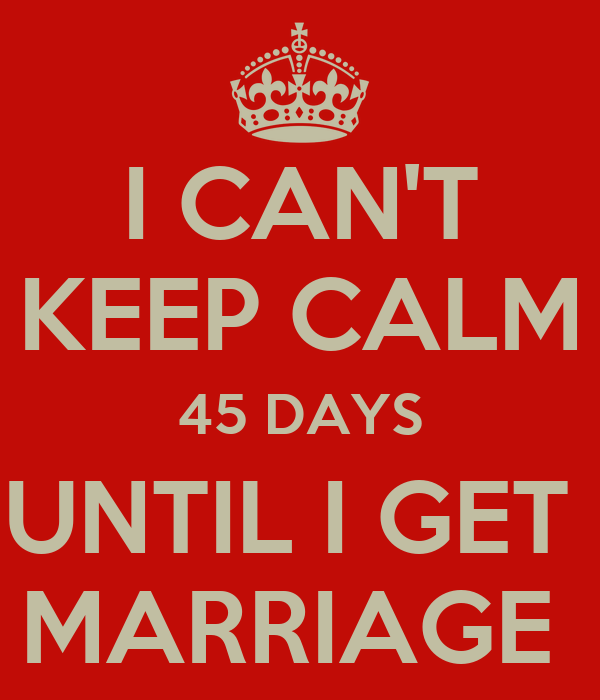 I CAN'T KEEP CALM 45 DAYS UNTIL I GET  MARRIAGE