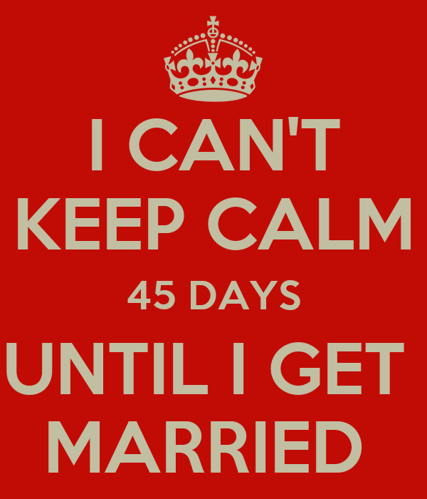 I CAN'T KEEP CALM 45 DAYS UNTIL I GET  MARRIED