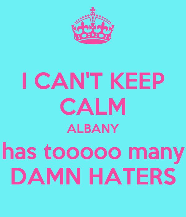 I CAN'T KEEP CALM ALBANY has tooooo many DAMN HATERS