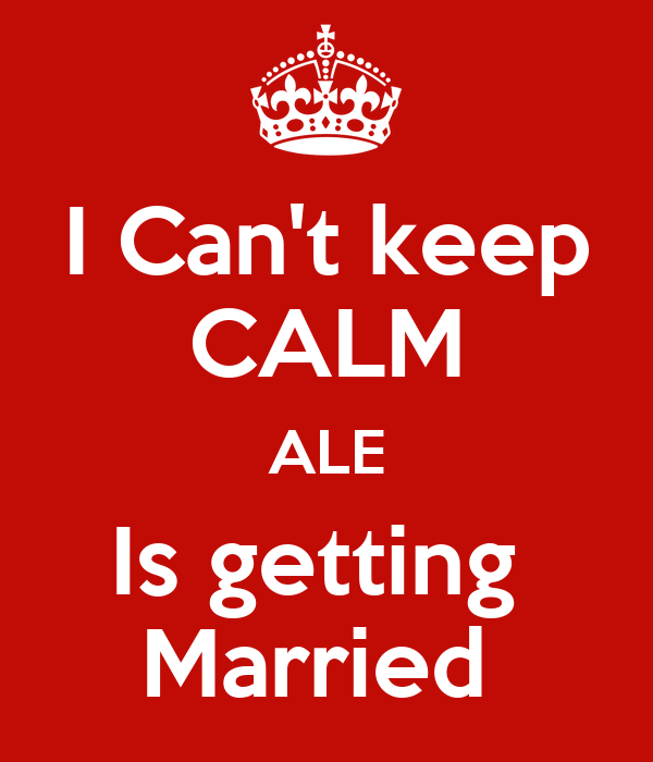 I Can't keep CALM ALE Is getting  Married