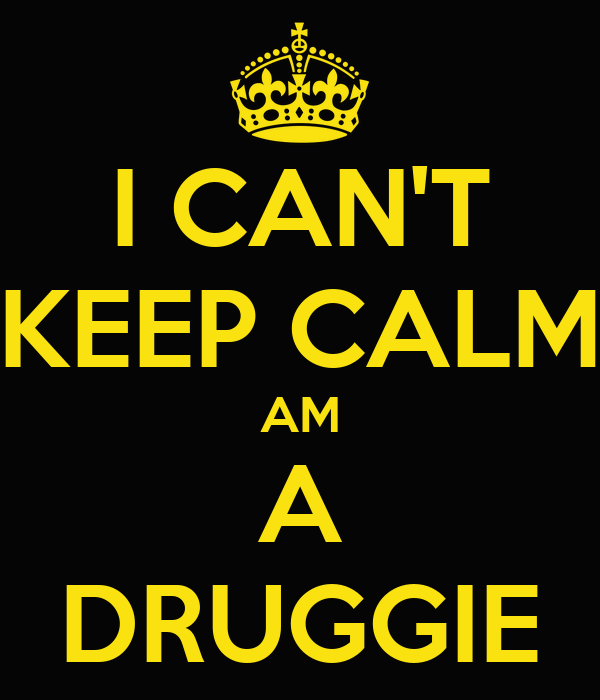 I CAN'T KEEP CALM AM A DRUGGIE