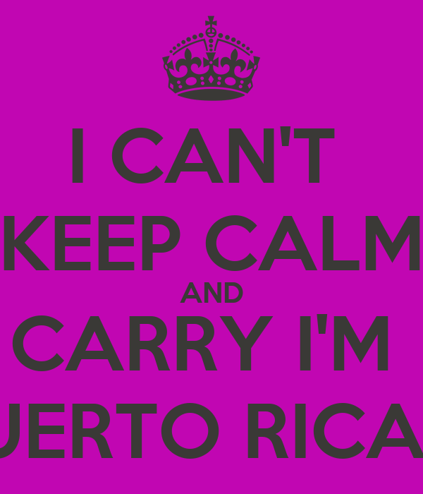 I CAN'T  KEEP CALM AND CARRY I'M  PUERTO RICAN