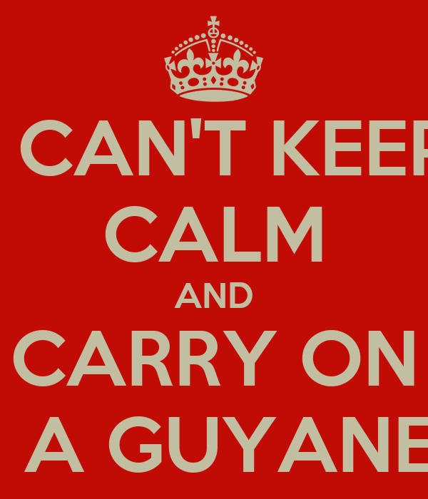 I CAN'T KEEP CALM AND CARRY ON I'M A GUYANESE