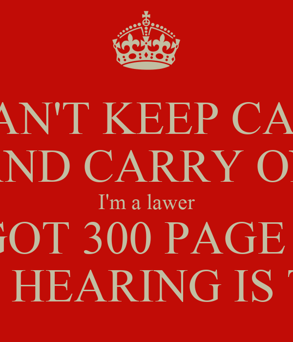 I CAN'T KEEP CALM AND CARRY ON I'm a lawer I'VE GOT 300 PAGE CASE AND COURT HEARING IS TOMORROW