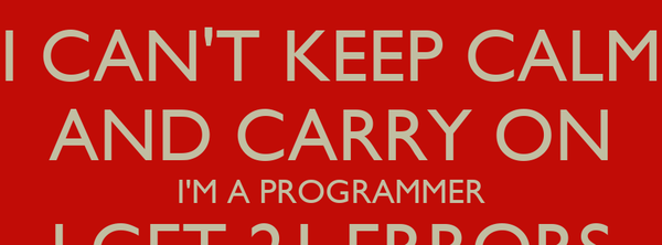 I CAN'T KEEP CALM AND CARRY ON I'M A PROGRAMMER I GET 21 ERRORS IN A 20 LINE PROGRAM