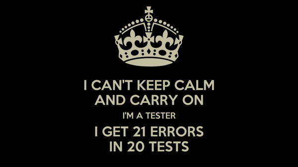 I CAN'T KEEP CALM AND CARRY ON I'M A TESTER I GET 21 ERRORS IN 20 TESTS
