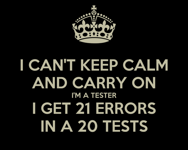 I CAN'T KEEP CALM AND CARRY ON I'M A TESTER I GET 21 ERRORS IN A 20 TESTS