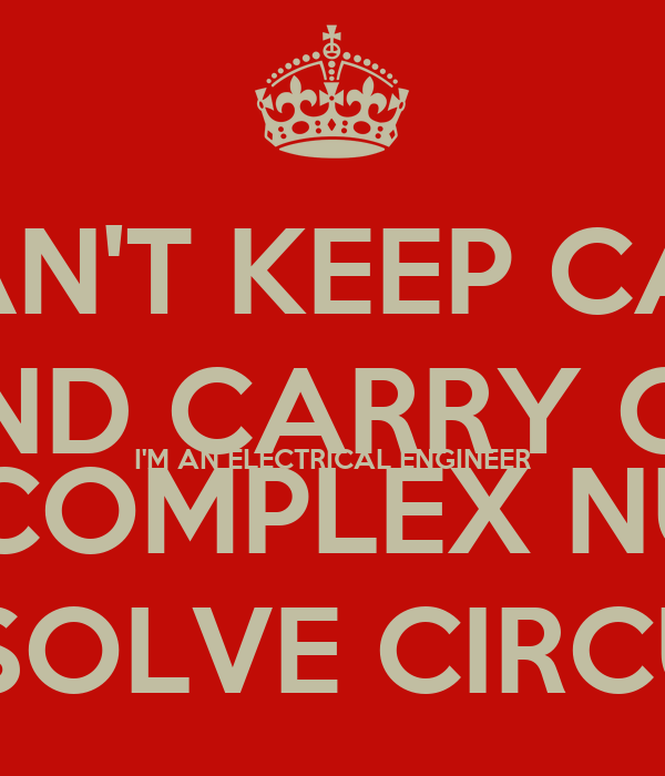 I CAN'T KEEP CALM AND CARRY ON I'M AN ELECTRICAL ENGINEER I NEED COMPLEX NUMBERS TO SOLVE CIRCUITS