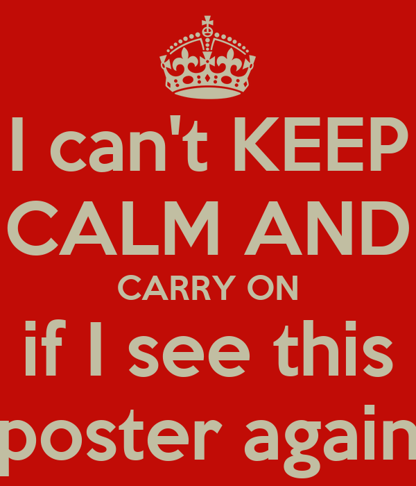 I can't KEEP CALM AND CARRY ON if I see this poster again