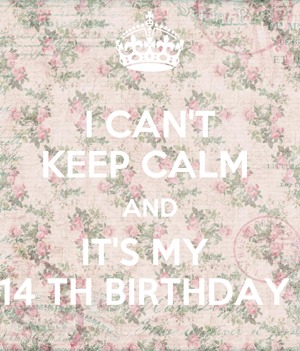 I CAN'T KEEP CALM  AND IT'S MY  14 TH BIRTHDAY