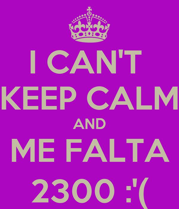 I CAN'T  KEEP CALM AND ME FALTA 2300 :'(