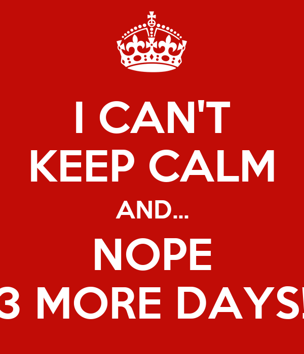 I CAN'T KEEP CALM AND... NOPE 3 MORE DAYS!