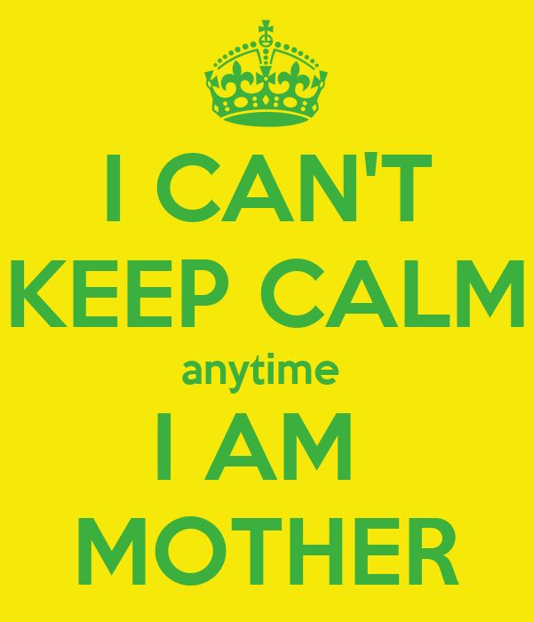 I CAN'T KEEP CALM anytime  I AM  MOTHER