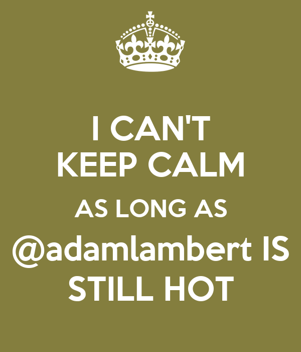 I CAN'T KEEP CALM AS LONG AS @adamlambert IS STILL HOT