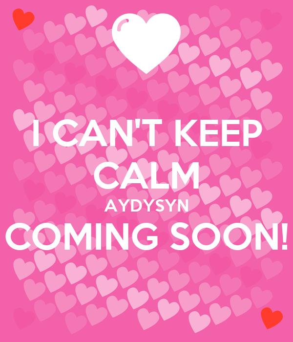 I CAN'T KEEP CALM AYDYSYN COMING SOON!