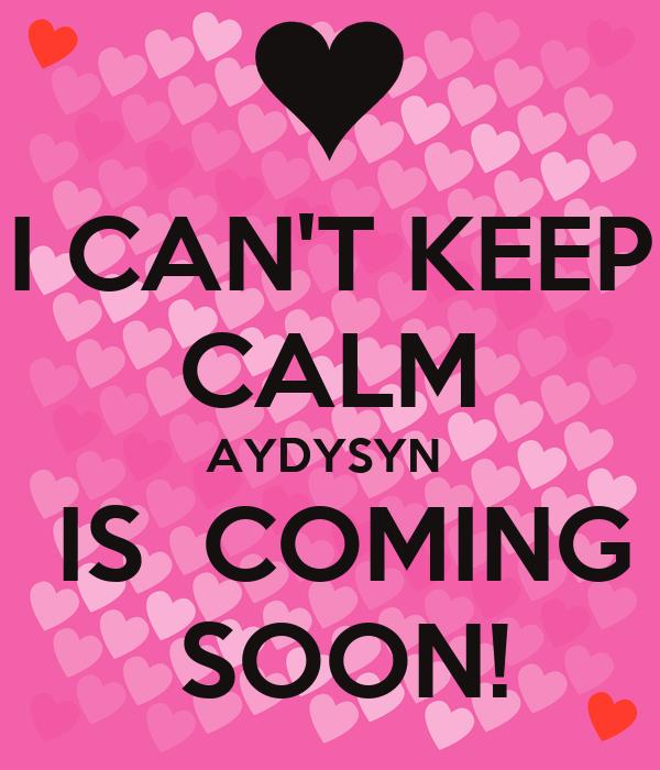 I CAN'T KEEP CALM AYDYSYN   IS  COMING  SOON!