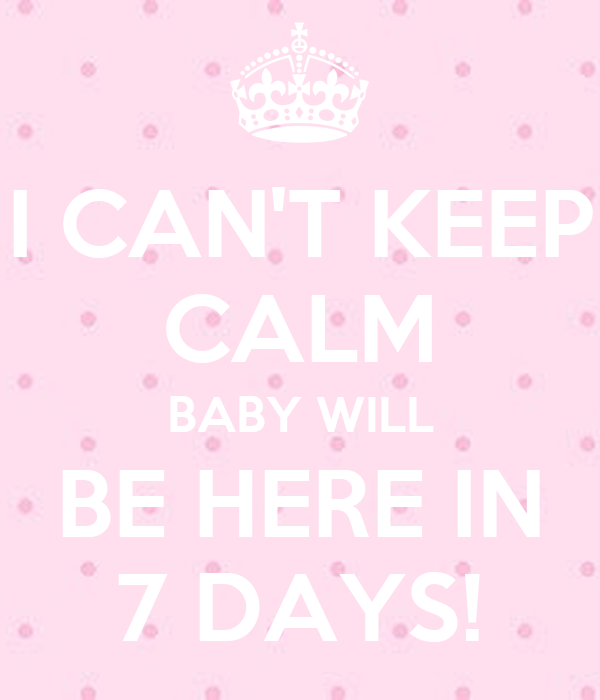 I CAN'T KEEP CALM BABY WILL BE HERE IN 7 DAYS!