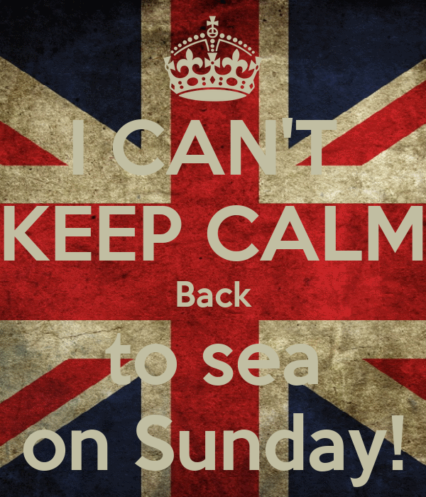 I CAN'T  KEEP CALM Back to sea on Sunday!