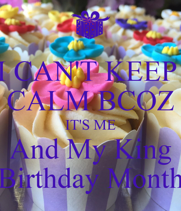 I CAN'T KEEP  CALM BCOZ IT'S ME And My King Birthday Month