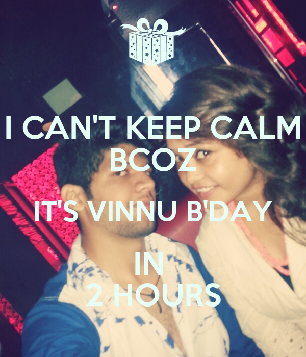 I CAN'T KEEP CALM BCOZ IT'S VINNU B'DAY IN  2 HOURS
