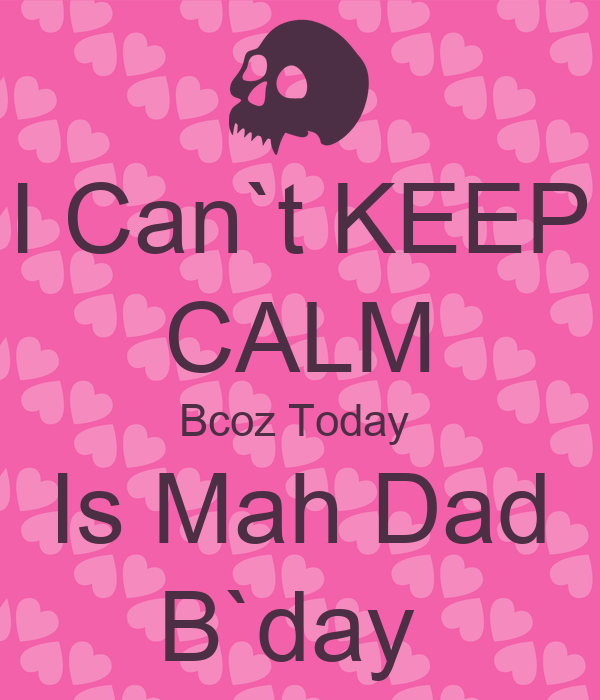 I Can`t KEEP CALM Bcoz Today  Is Mah Dad B`day