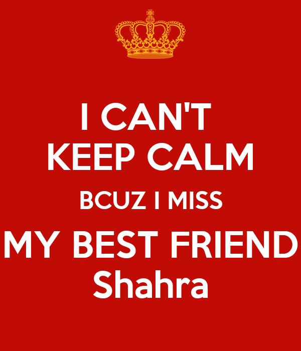 I CAN'T  KEEP CALM BCUZ I MISS MY BEST FRIEND Shahra